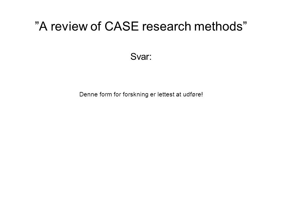 A review of CASE research methods Svar: Denne form for forskning er lettest at udføre!