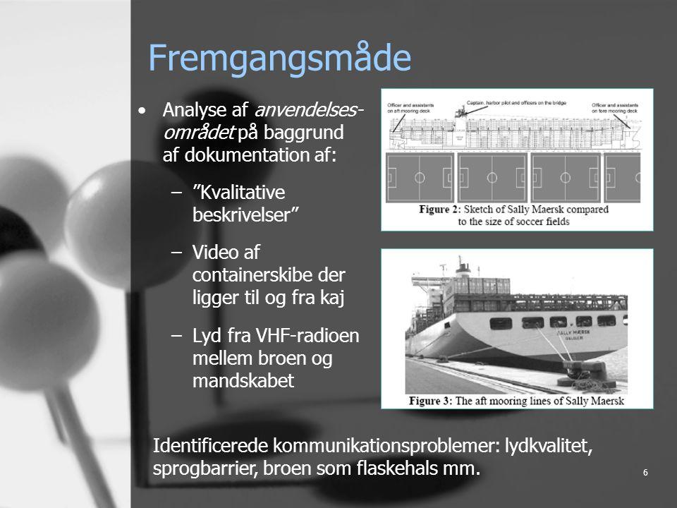6 Fremgangsmåde Analyse af anvendelses- området på baggrund af dokumentation af: – Kvalitative beskrivelser –Video af containerskibe der ligger til og fra kaj –Lyd fra VHF-radioen mellem broen og mandskabet Identificerede kommunikationsproblemer: lydkvalitet, sprogbarrier, broen som flaskehals mm.