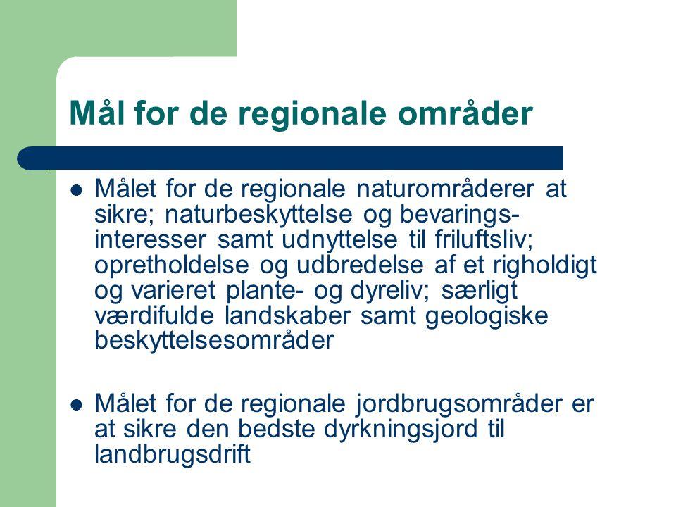 Mål for de regionale områder Målet for de regionale naturområderer at sikre; naturbeskyttelse og bevarings- interesser samt udnyttelse til friluftsliv; opretholdelse og udbredelse af et righoldigt og varieret plante- og dyreliv; særligt værdifulde landskaber samt geologiske beskyttelsesområder Målet for de regionale jordbrugsområder er at sikre den bedste dyrkningsjord til landbrugsdrift
