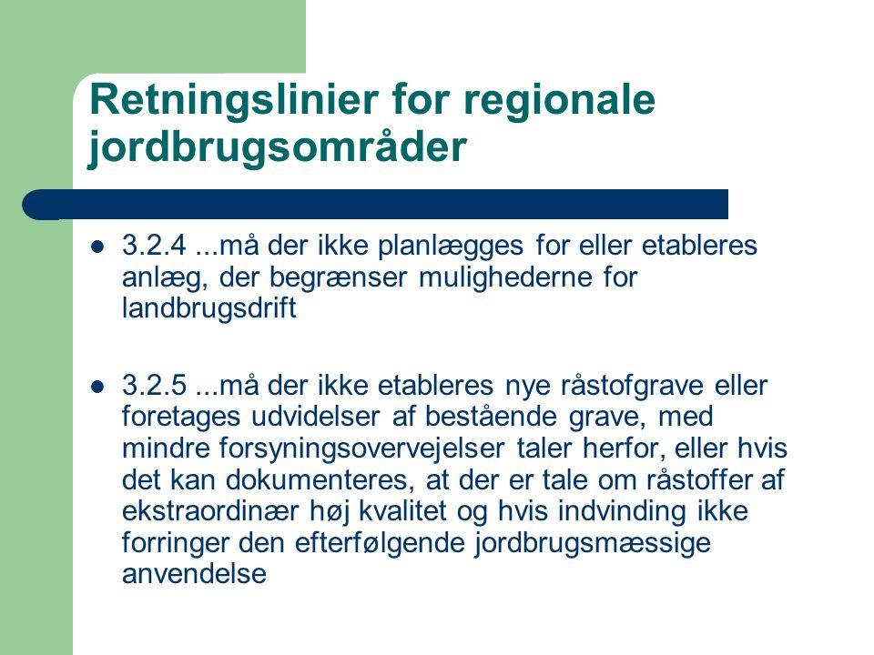 Retningslinier for regionale jordbrugsområder 3.2.4...må der ikke planlægges for eller etableres anlæg, der begrænser mulighederne for landbrugsdrift 3.2.5...må der ikke etableres nye råstofgrave eller foretages udvidelser af bestående grave, med mindre forsyningsovervejelser taler herfor, eller hvis det kan dokumenteres, at der er tale om råstoffer af ekstraordinær høj kvalitet og hvis indvinding ikke forringer den efterfølgende jordbrugsmæssige anvendelse