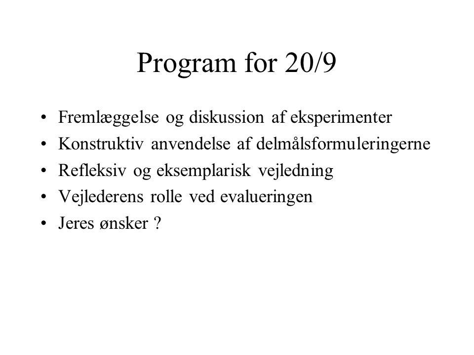 Program for 20/9 Fremlæggelse og diskussion af eksperimenter Konstruktiv anvendelse af delmålsformuleringerne Refleksiv og eksemplarisk vejledning Vejlederens rolle ved evalueringen Jeres ønsker