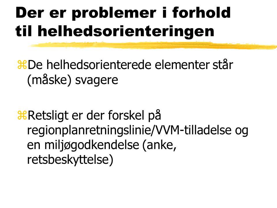 Der er problemer i forhold til helhedsorienteringen zDe helhedsorienterede elementer står (måske) svagere zRetsligt er der forskel på regionplanretningslinie/VVM-tilladelse og en miljøgodkendelse (anke, retsbeskyttelse)