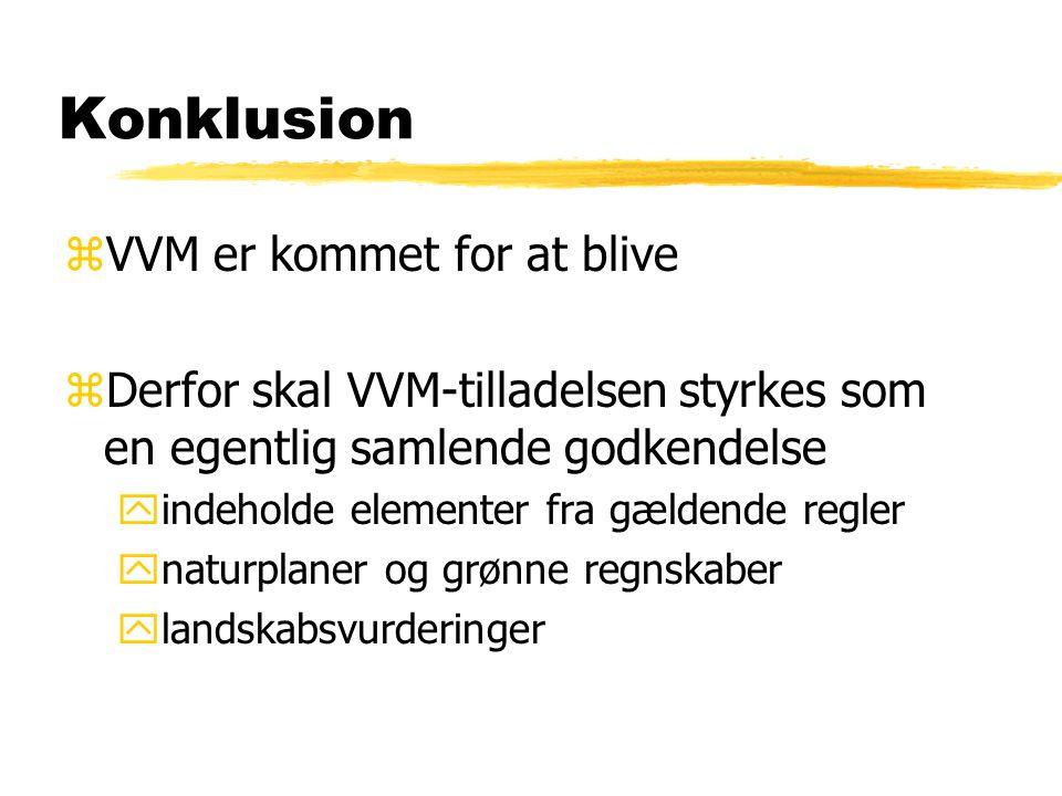 Konklusion zVVM er kommet for at blive zDerfor skal VVM-tilladelsen styrkes som en egentlig samlende godkendelse yindeholde elementer fra gældende regler ynaturplaner og grønne regnskaber ylandskabsvurderinger