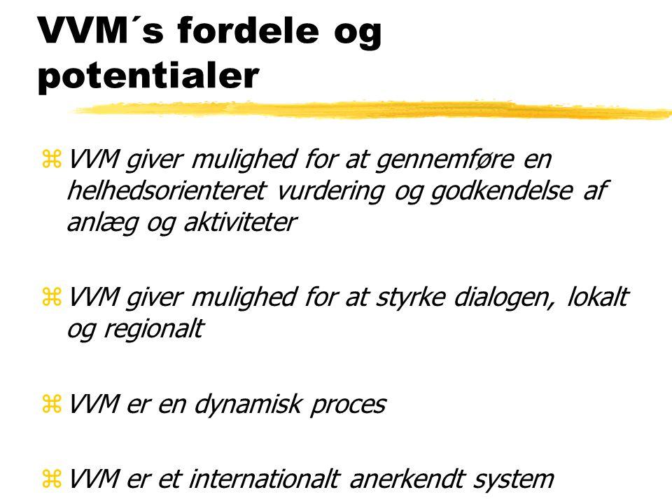 VVM´s fordele og potentialer zVVM giver mulighed for at gennemføre en helhedsorienteret vurdering og godkendelse af anlæg og aktiviteter zVVM giver mulighed for at styrke dialogen, lokalt og regionalt zVVM er en dynamisk proces zVVM er et internationalt anerkendt system