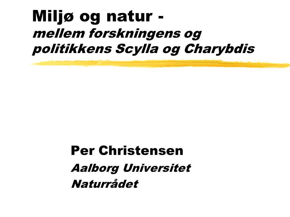 Miljø og natur - mellem forskningens og politikkens Scylla og Charybdis Per Christensen Aalborg Universitet Naturrådet