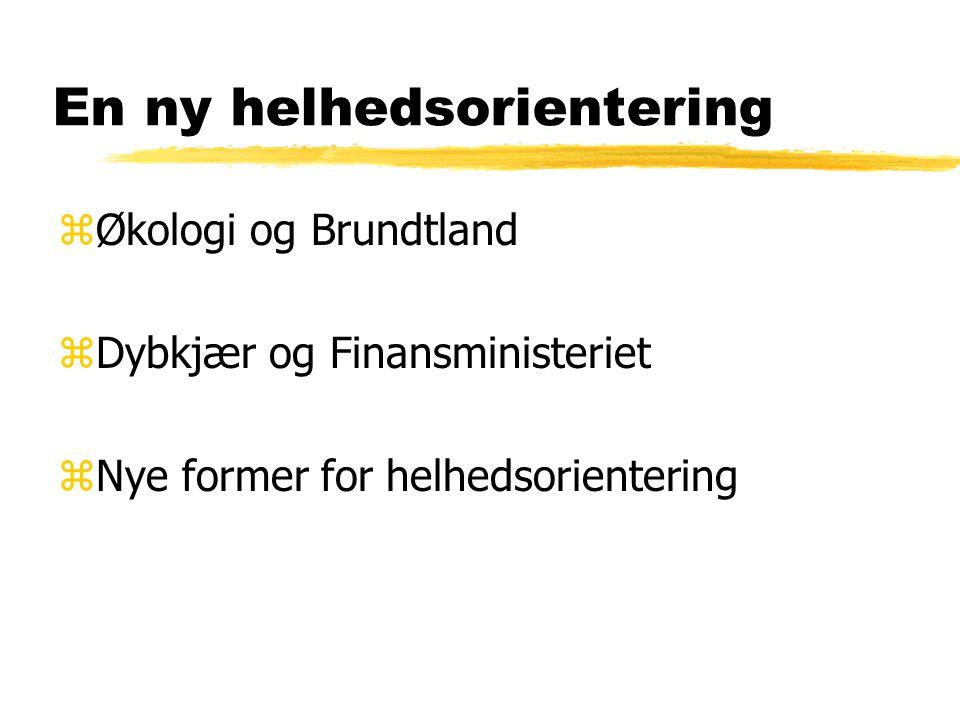 En ny helhedsorientering zØkologi og Brundtland zDybkjær og Finansministeriet zNye former for helhedsorientering