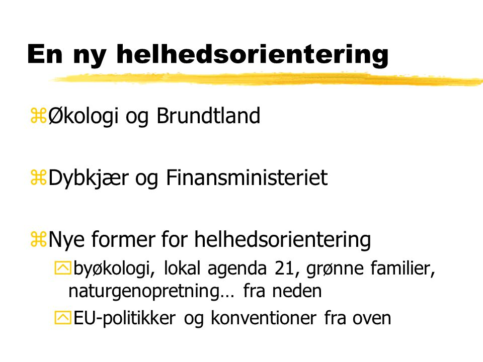 En ny helhedsorientering zØkologi og Brundtland zDybkjær og Finansministeriet zNye former for helhedsorientering ybyøkologi, lokal agenda 21, grønne familier, naturgenopretning… fra neden yEU-politikker og konventioner fra oven