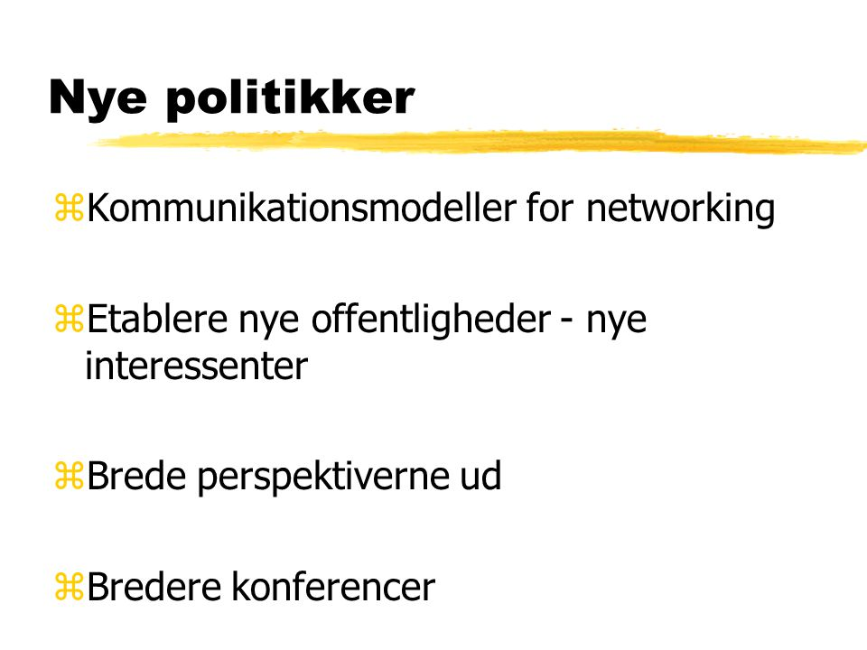 Nye politikker zKommunikationsmodeller for networking zEtablere nye offentligheder - nye interessenter zBrede perspektiverne ud zBredere konferencer
