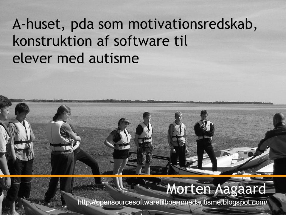 A-huset, pda som motivationsredskab, konstruktion af software til elever med autisme Morten Aagaard http://opensourcesoftwaretilboernmedautisme.blogspot.com/