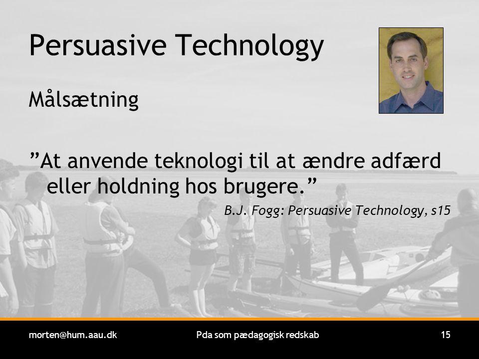 morten@hum.aau.dkPda som pædagogisk redskab15 Persuasive Technology Målsætning At anvende teknologi til at ændre adfærd eller holdning hos brugere. B.J.