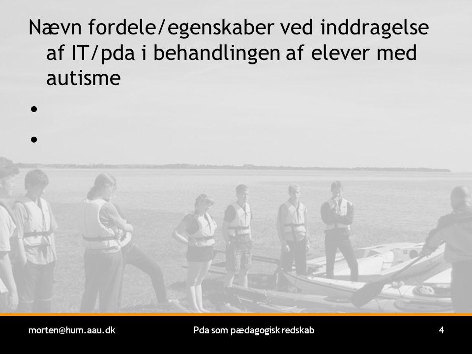 morten@hum.aau.dkPda som pædagogisk redskab4 Nævn fordele/egenskaber ved inddragelse af IT/pda i behandlingen af elever med autisme