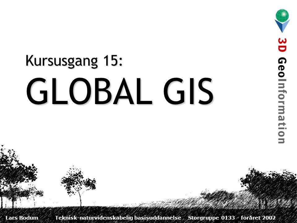 Lars BodumTeknisk-naturvidenskabelig basisuddannelseStorgruppe 0133 - foråret 2002 Kursusgang 15: GLOBAL GIS