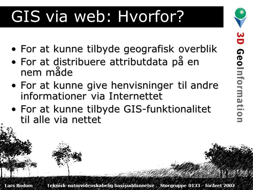 Lars BodumTeknisk-naturvidenskabelig basisuddannelseStorgruppe 0133 - foråret 2002 GIS via web: Hvorfor.