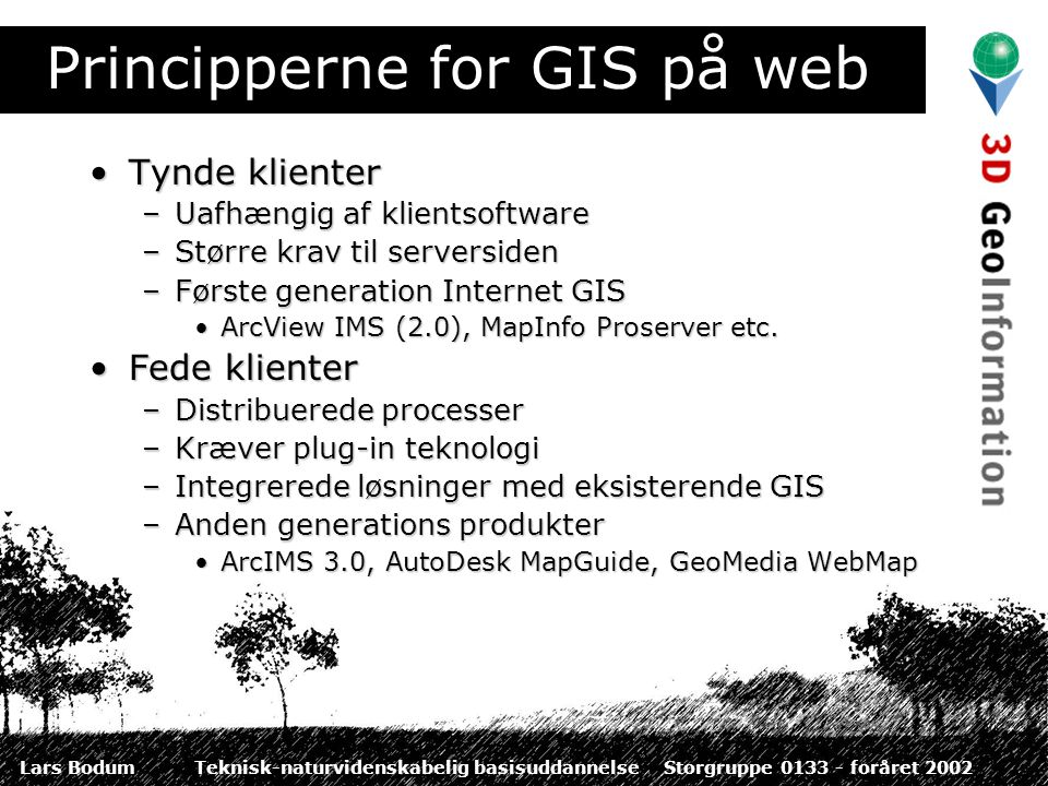 Lars BodumTeknisk-naturvidenskabelig basisuddannelseStorgruppe 0133 - foråret 2002 Principperne for GIS på web Tynde klienterTynde klienter –Uafhængig af klientsoftware –Større krav til serversiden –Første generation Internet GIS ArcView IMS (2.0), MapInfo Proserver etc.ArcView IMS (2.0), MapInfo Proserver etc.