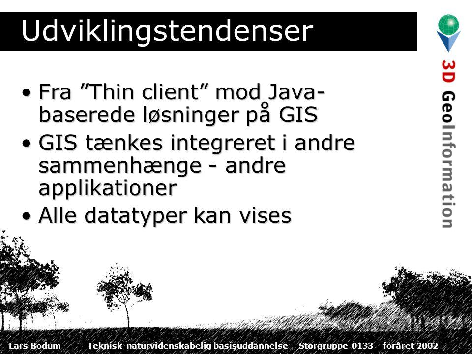 Udviklingstendenser Fra Thin client mod Java- baserede løsninger på GISFra Thin client mod Java- baserede løsninger på GIS GIS tænkes integreret i andre sammenhænge - andre applikationerGIS tænkes integreret i andre sammenhænge - andre applikationer Alle datatyper kan visesAlle datatyper kan vises
