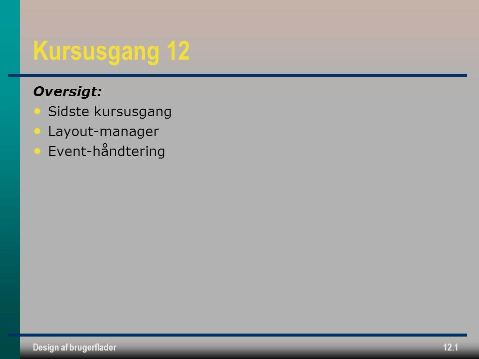 Design af brugerflader12.1 Kursusgang 12 Oversigt: Sidste kursusgang Layout-manager Event-håndtering
