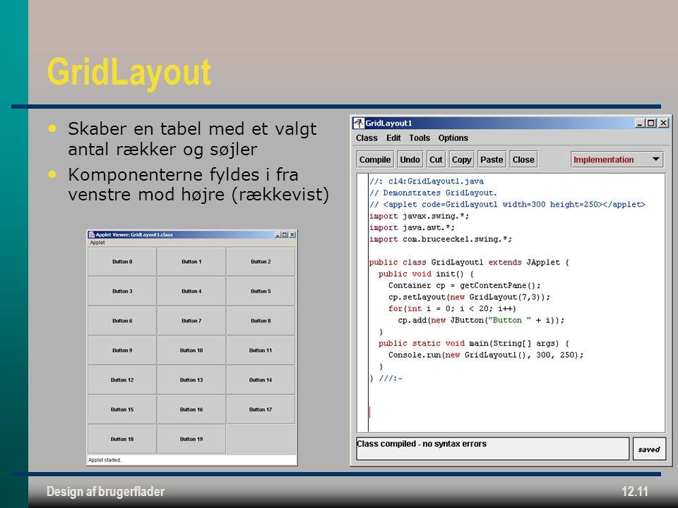 Design af brugerflader12.11 GridLayout Skaber en tabel med et valgt antal rækker og søjler Komponenterne fyldes i fra venstre mod højre (rækkevist)
