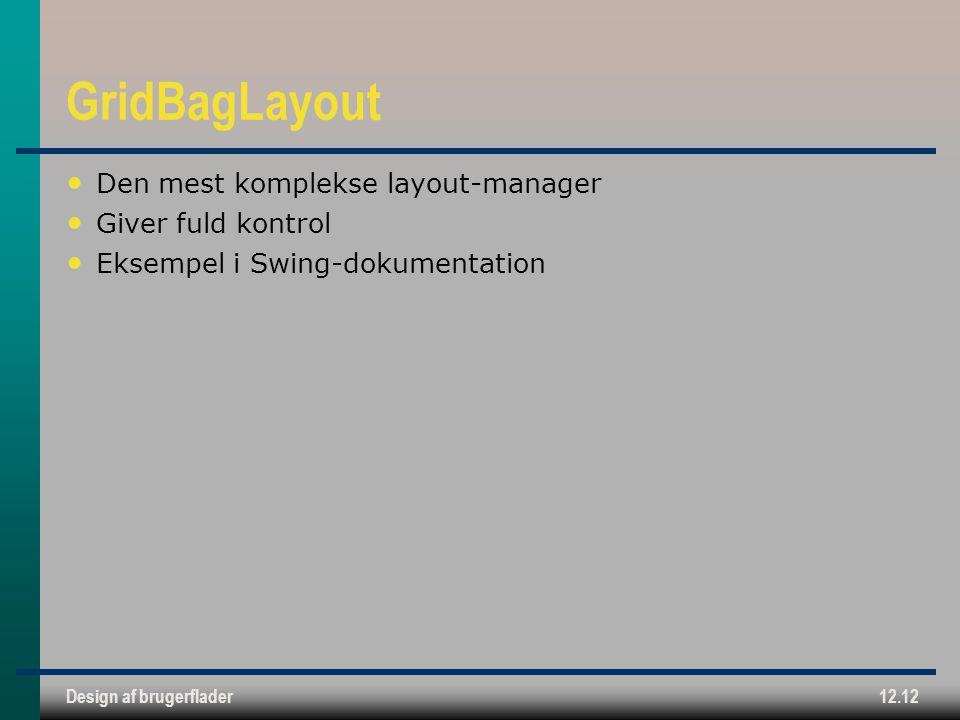 Design af brugerflader12.12 GridBagLayout Den mest komplekse layout-manager Giver fuld kontrol Eksempel i Swing-dokumentation