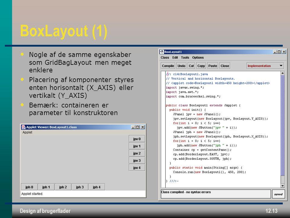Design af brugerflader12.13 BoxLayout (1) Nogle af de samme egenskaber som GridBagLayout men meget enklere Placering af komponenter styres enten horisontalt (X_AXIS) eller vertikalt (Y_AXIS) Bemærk: containeren er parameter til konstruktoren