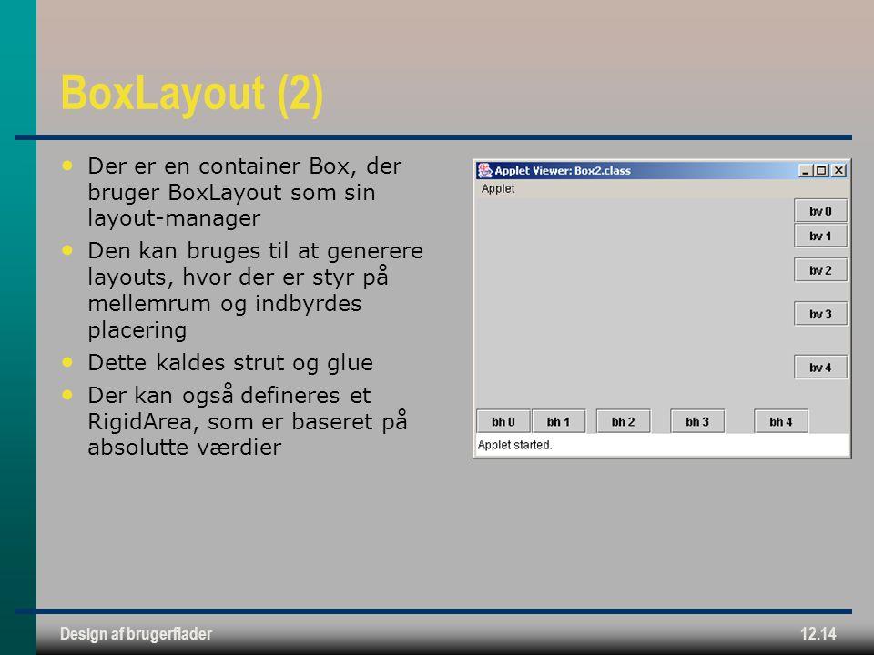 Design af brugerflader12.14 BoxLayout (2) Der er en container Box, der bruger BoxLayout som sin layout-manager Den kan bruges til at generere layouts, hvor der er styr på mellemrum og indbyrdes placering Dette kaldes strut og glue Der kan også defineres et RigidArea, som er baseret på absolutte værdier