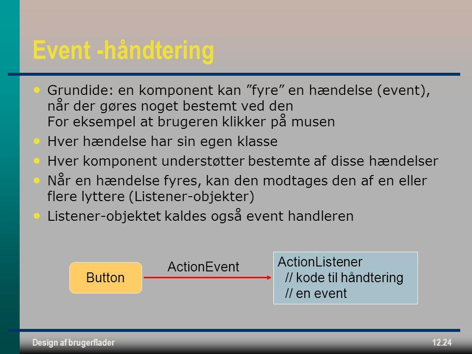 Design af brugerflader12.24 Event -håndtering Grundide: en komponent kan fyre en hændelse (event), når der gøres noget bestemt ved den For eksempel at brugeren klikker på musen Hver hændelse har sin egen klasse Hver komponent understøtter bestemte af disse hændelser Når en hændelse fyres, kan den modtages den af en eller flere lyttere (Listener-objekter) Listener-objektet kaldes også event handleren ActionEvent ActionListener // kode til håndtering // en event Button