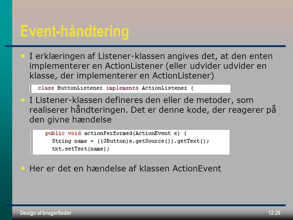 Design af brugerflader12.26 Event-håndtering I erklæringen af Listener-klassen angives det, at den enten implementerer en ActionListener (eller udvider udvider en klasse, der implementerer en ActionListener) I Listener-klassen defineres den eller de metoder, som realiserer håndteringen.