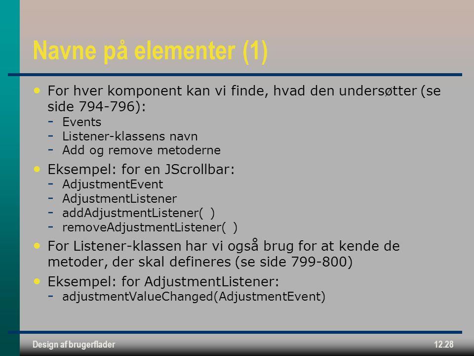 Design af brugerflader12.28 Navne på elementer (1) For hver komponent kan vi finde, hvad den undersøtter (se side 794-796):  Events  Listener-klassens navn  Add og remove metoderne Eksempel: for en JScrollbar:  AdjustmentEvent  AdjustmentListener  addAdjustmentListener( )  removeAdjustmentListener( ) For Listener-klassen har vi også brug for at kende de metoder, der skal defineres (se side 799-800) Eksempel: for AdjustmentListener:  adjustmentValueChanged(AdjustmentEvent)