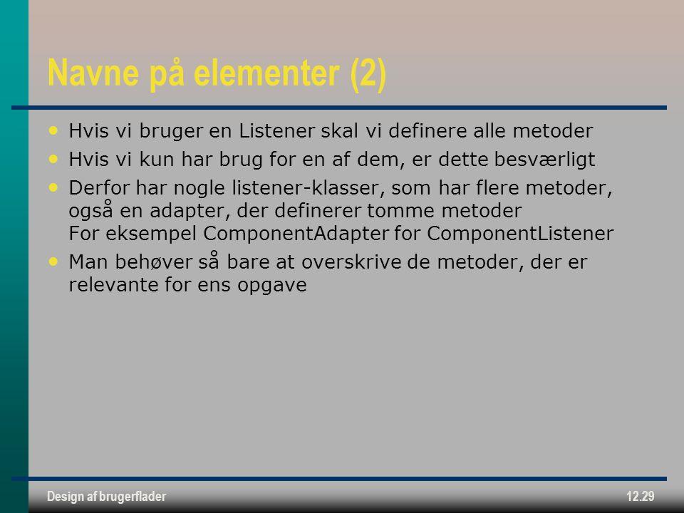 Design af brugerflader12.29 Navne på elementer (2) Hvis vi bruger en Listener skal vi definere alle metoder Hvis vi kun har brug for en af dem, er dette besværligt Derfor har nogle listener-klasser, som har flere metoder, også en adapter, der definerer tomme metoder For eksempel ComponentAdapter for ComponentListener Man behøver så bare at overskrive de metoder, der er relevante for ens opgave