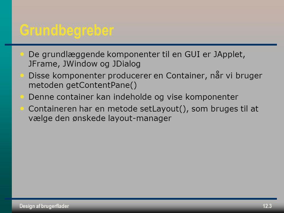 Design af brugerflader12.3 Grundbegreber De grundlæggende komponenter til en GUI er JApplet, JFrame, JWindow og JDialog Disse komponenter producerer en Container, når vi bruger metoden getContentPane() Denne container kan indeholde og vise komponenter Containeren har en metode setLayout(), som bruges til at vælge den ønskede layout-manager