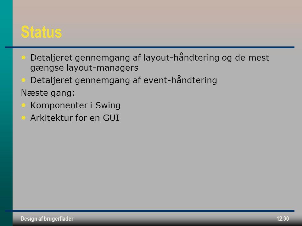 Design af brugerflader12.30 Status Detaljeret gennemgang af layout-håndtering og de mest gængse layout-managers Detaljeret gennemgang af event-håndtering Næste gang: Komponenter i Swing Arkitektur for en GUI