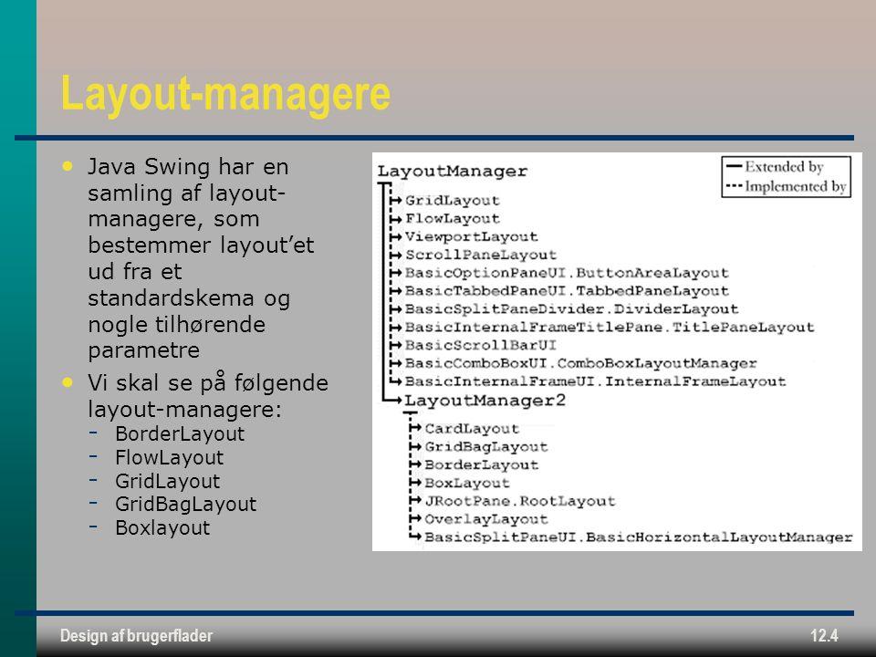 Design af brugerflader12.4 Layout-managere Java Swing har en samling af layout- managere, som bestemmer layout'et ud fra et standardskema og nogle tilhørende parametre Vi skal se på følgende layout-managere:  BorderLayout  FlowLayout  GridLayout  GridBagLayout  Boxlayout