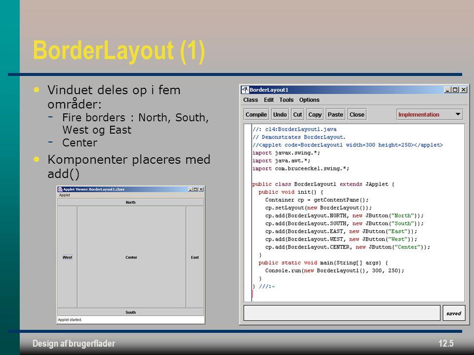 Design af brugerflader12.5 BorderLayout (1) Vinduet deles op i fem områder:  Fire borders : North, South, West og East  Center Komponenter placeres med add()