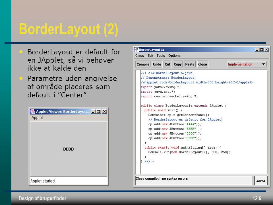 Design af brugerflader12.6 BorderLayout (2) BorderLayout er default for en JApplet, så vi behøver ikke at kalde den Parametre uden angivelse af område placeres som default i Center