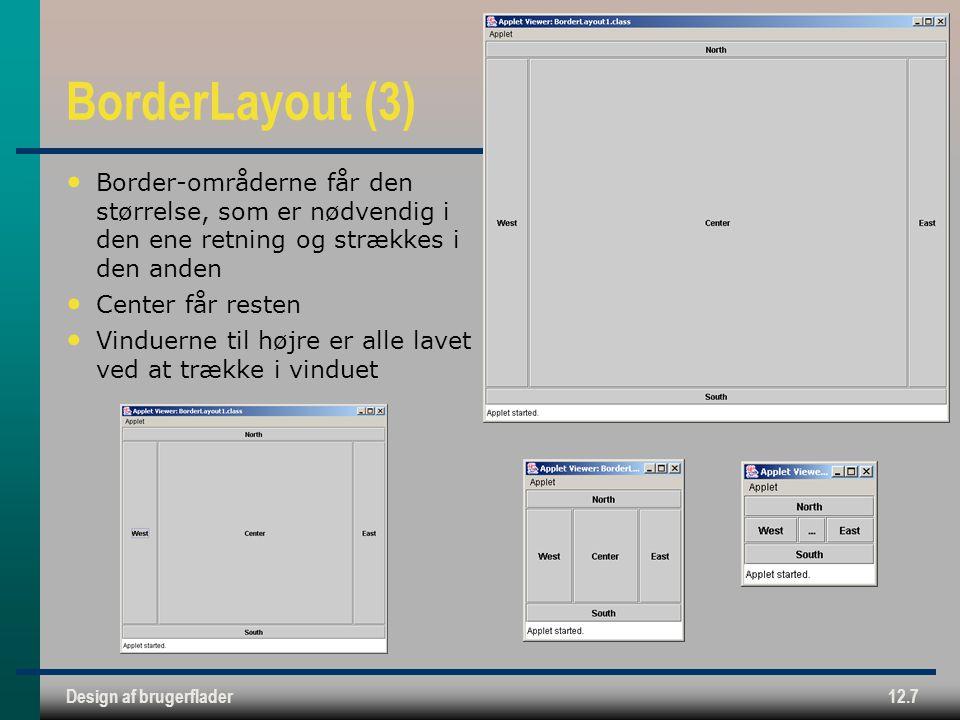Design af brugerflader12.7 BorderLayout (3) Border-områderne får den størrelse, som er nødvendig i den ene retning og strækkes i den anden Center får resten Vinduerne til højre er alle lavet ved at trække i vinduet