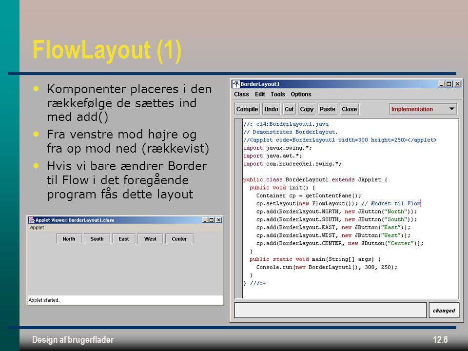 Design af brugerflader12.8 FlowLayout (1) Komponenter placeres i den rækkefølge de sættes ind med add() Fra venstre mod højre og fra op mod ned (rækkevist) Hvis vi bare ændrer Border til Flow i det foregående program fås dette layout