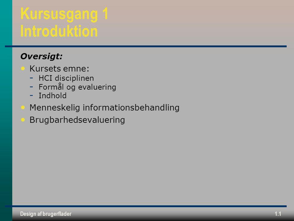 Design af brugerflader1.1 Kursusgang 1 Introduktion Oversigt: Kursets emne:  HCI disciplinen  Formål og evaluering  Indhold Menneskelig informationsbehandling Brugbarhedsevaluering