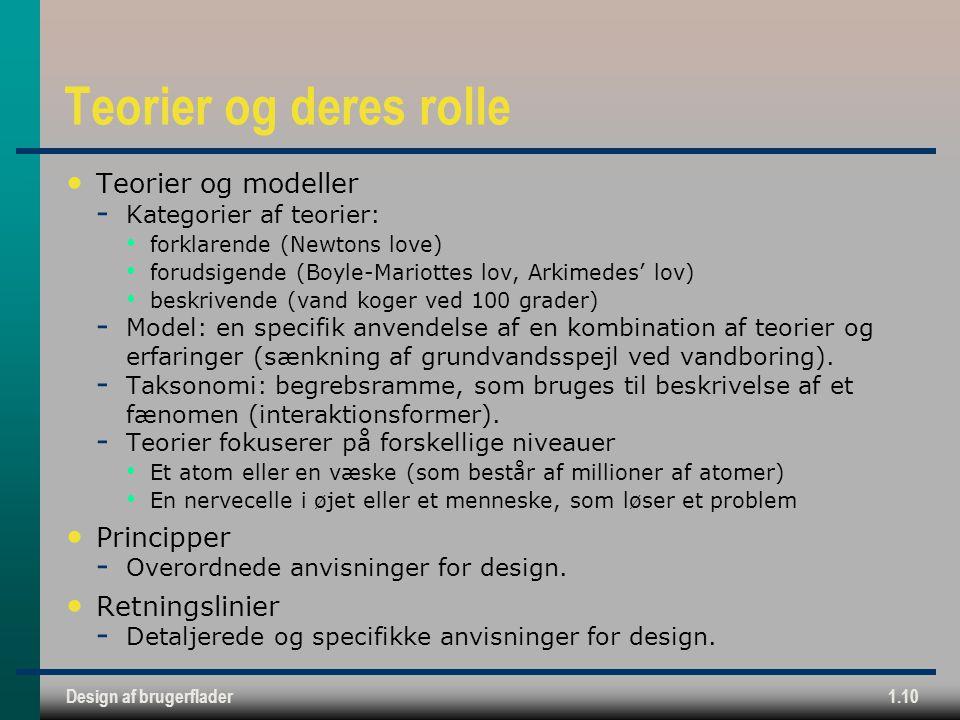 Design af brugerflader1.10 Teorier og deres rolle Teorier og modeller  Kategorier af teorier: forklarende (Newtons love) forudsigende (Boyle-Mariottes lov, Arkimedes' lov) beskrivende (vand koger ved 100 grader)  Model: en specifik anvendelse af en kombination af teorier og erfaringer (sænkning af grundvandsspejl ved vandboring).