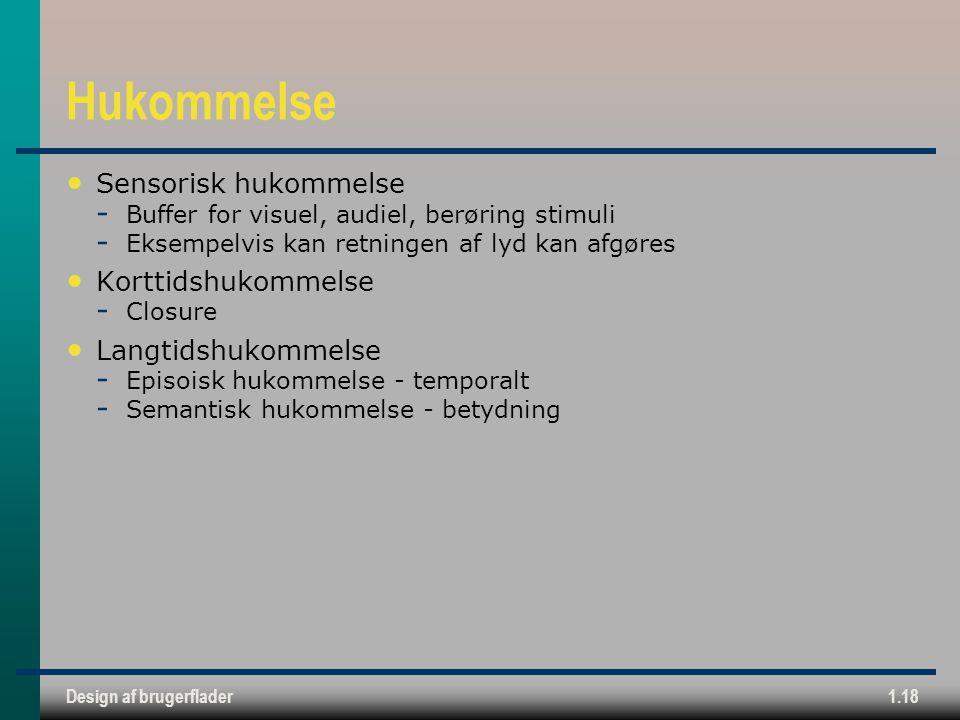 Design af brugerflader1.18 Hukommelse Sensorisk hukommelse  Buffer for visuel, audiel, berøring stimuli  Eksempelvis kan retningen af lyd kan afgøres Korttidshukommelse  Closure Langtidshukommelse  Episoisk hukommelse - temporalt  Semantisk hukommelse - betydning