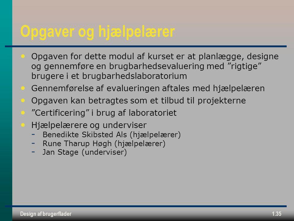 Design af brugerflader1.35 Opgaver og hjælpelærer Opgaven for dette modul af kurset er at planlægge, designe og gennemføre en brugbarhedsevaluering med rigtige brugere i et brugbarhedslaboratorium Gennemførelse af evalueringen aftales med hjælpelæren Opgaven kan betragtes som et tilbud til projekterne Certificering i brug af laboratoriet Hjælpelærere og underviser  Benedikte Skibsted Als (hjælpelærer)  Rune Tharup Høgh (hjælpelærer)  Jan Stage (underviser)
