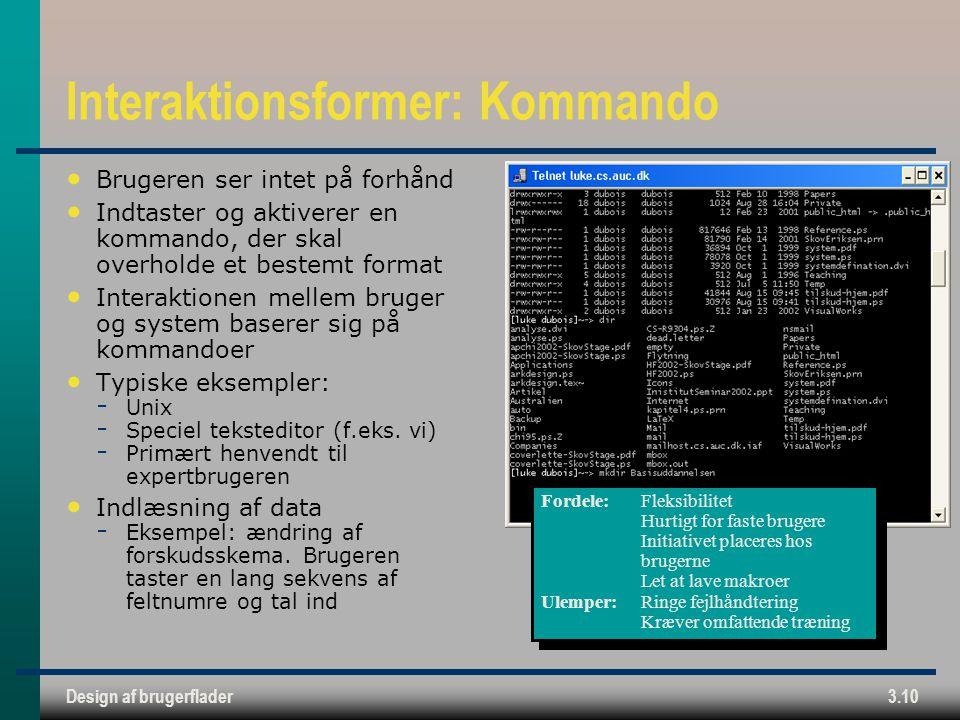 Design af brugerflader3.10 Interaktionsformer: Kommando Brugeren ser intet på forhånd Indtaster og aktiverer en kommando, der skal overholde et bestemt format Interaktionen mellem bruger og system baserer sig på kommandoer Typiske eksempler:  Unix  Speciel teksteditor (f.eks.