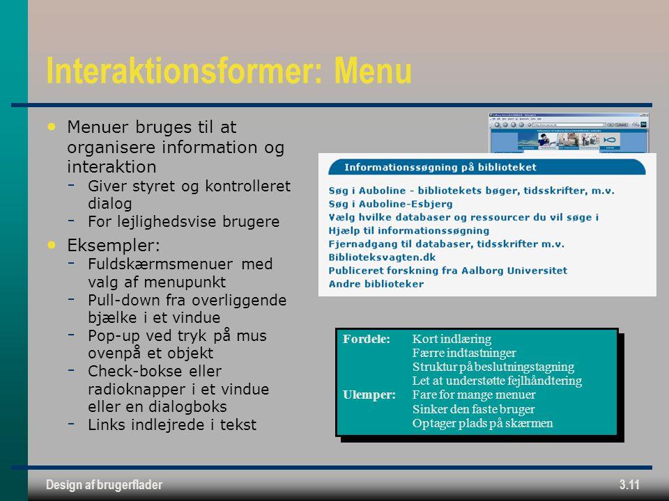 Design af brugerflader3.11 Interaktionsformer: Menu Menuer bruges til at organisere information og interaktion  Giver styret og kontrolleret dialog  For lejlighedsvise brugere Eksempler:  Fuldskærmsmenuer med valg af menupunkt  Pull-down fra overliggende bjælke i et vindue  Pop-up ved tryk på mus ovenpå et objekt  Check-bokse eller radioknapper i et vindue eller en dialogboks  Links indlejrede i tekst Fordele:Kort indlæring Færre indtastninger Struktur på beslutningstagning Let at understøtte fejlhåndtering Ulemper:Fare for mange menuer Sinker den faste bruger Optager plads på skærmen Fordele:Kort indlæring Færre indtastninger Struktur på beslutningstagning Let at understøtte fejlhåndtering Ulemper:Fare for mange menuer Sinker den faste bruger Optager plads på skærmen