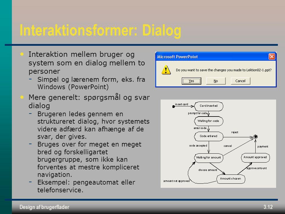 Design af brugerflader3.12 Interaktionsformer: Dialog Interaktion mellem bruger og system som en dialog mellem to personer  Simpel og lærenem form, eks.