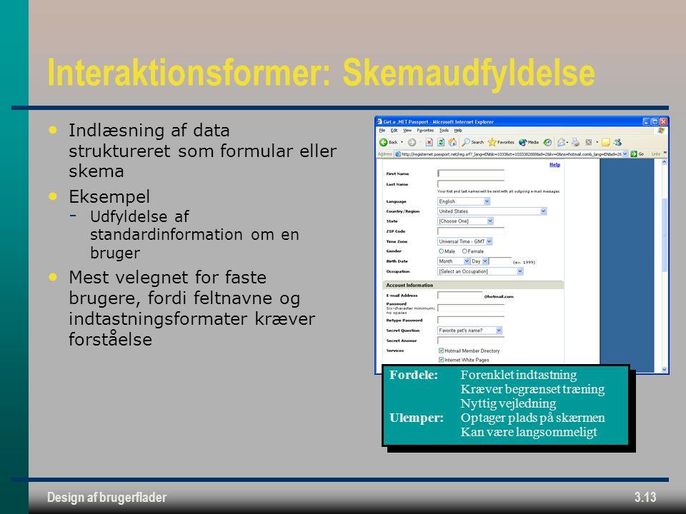 Design af brugerflader3.13 Interaktionsformer: Skemaudfyldelse Indlæsning af data struktureret som formular eller skema Eksempel  Udfyldelse af standardinformation om en bruger Mest velegnet for faste brugere, fordi feltnavne og indtastningsformater kræver forståelse Fordele:Forenklet indtastning Kræver begrænset træning Nyttig vejledning Ulemper:Optager plads på skærmen Kan være langsommeligt Fordele:Forenklet indtastning Kræver begrænset træning Nyttig vejledning Ulemper:Optager plads på skærmen Kan være langsommeligt