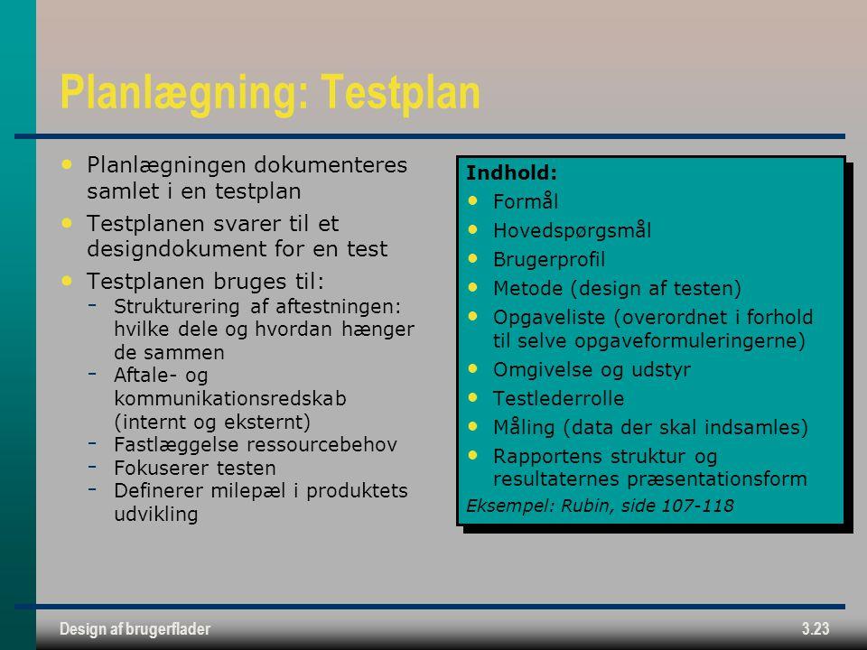 Design af brugerflader3.23 Planlægning: Testplan Planlægningen dokumenteres samlet i en testplan Testplanen svarer til et designdokument for en test Testplanen bruges til:  Strukturering af aftestningen: hvilke dele og hvordan hænger de sammen  Aftale- og kommunikationsredskab (internt og eksternt)  Fastlæggelse ressourcebehov  Fokuserer testen  Definerer milepæl i produktets udvikling Indhold: Formål Hovedspørgsmål Brugerprofil Metode (design af testen) Opgaveliste (overordnet i forhold til selve opgaveformuleringerne) Omgivelse og udstyr Testlederrolle Måling (data der skal indsamles) Rapportens struktur og resultaternes præsentationsform Eksempel: Rubin, side 107-118 Indhold: Formål Hovedspørgsmål Brugerprofil Metode (design af testen) Opgaveliste (overordnet i forhold til selve opgaveformuleringerne) Omgivelse og udstyr Testlederrolle Måling (data der skal indsamles) Rapportens struktur og resultaternes præsentationsform Eksempel: Rubin, side 107-118