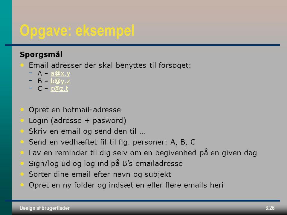 Design af brugerflader3.26 Opgave: eksempel Spørgsmål Email adresser der skal benyttes til forsøget:  A – a@x.ya@x.y  B – b@y.zb@y.z  C – c@z.tc@z.t Opret en hotmail-adresse Login (adresse + pasword) Skriv en email og send den til … Send en vedhæftet fil til flg.