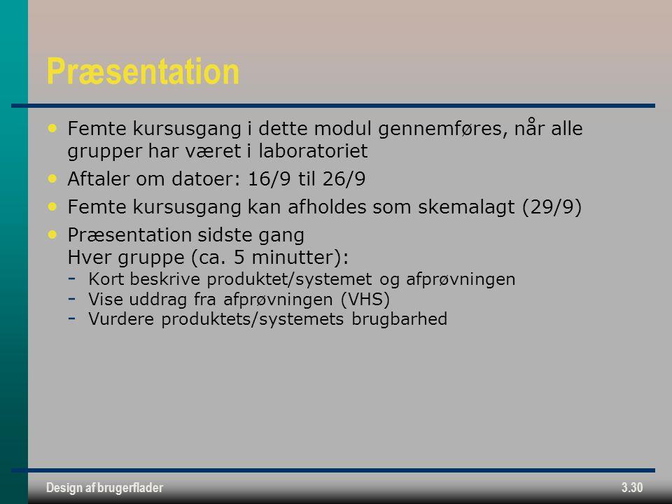 Design af brugerflader3.30 Præsentation Femte kursusgang i dette modul gennemføres, når alle grupper har været i laboratoriet Aftaler om datoer: 16/9 til 26/9 Femte kursusgang kan afholdes som skemalagt (29/9) Præsentation sidste gang Hver gruppe (ca.