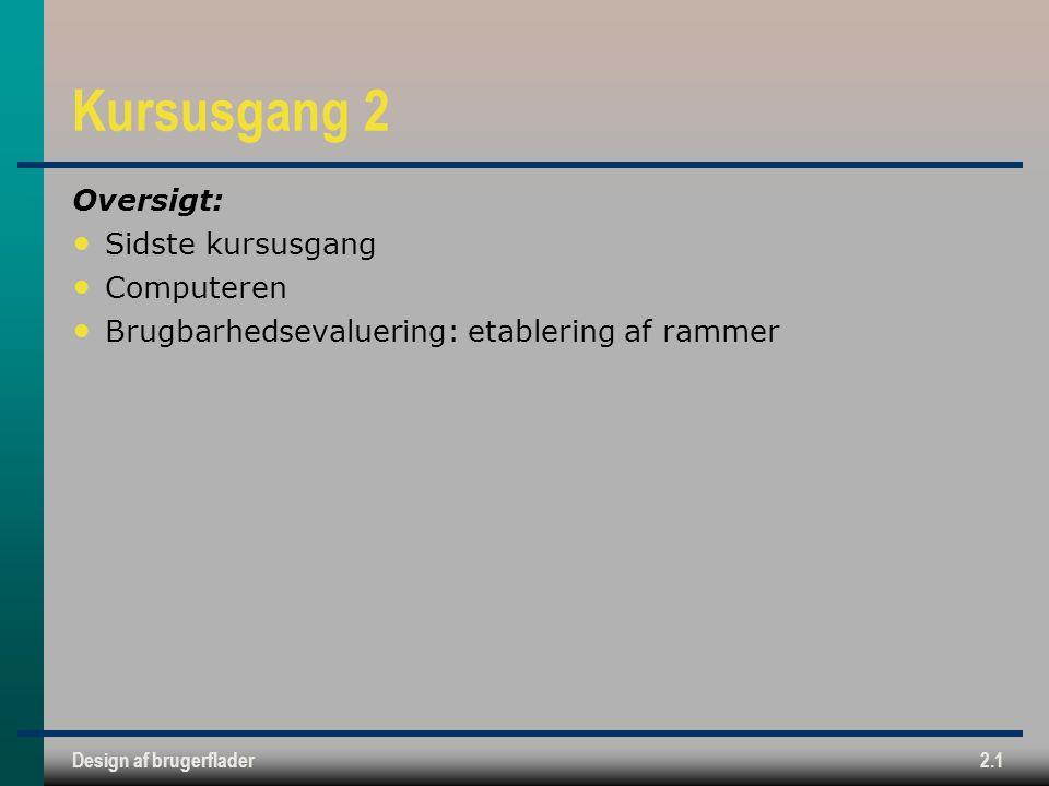 Design af brugerflader2.1 Kursusgang 2 Oversigt: Sidste kursusgang Computeren Brugbarhedsevaluering: etablering af rammer