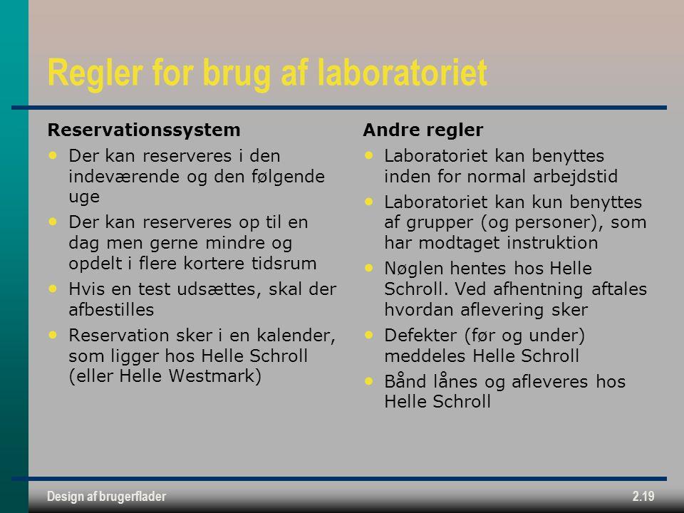Design af brugerflader2.19 Regler for brug af laboratoriet Reservationssystem Der kan reserveres i den indeværende og den følgende uge Der kan reserveres op til en dag men gerne mindre og opdelt i flere kortere tidsrum Hvis en test udsættes, skal der afbestilles Reservation sker i en kalender, som ligger hos Helle Schroll (eller Helle Westmark) Andre regler Laboratoriet kan benyttes inden for normal arbejdstid Laboratoriet kan kun benyttes af grupper (og personer), som har modtaget instruktion Nøglen hentes hos Helle Schroll.
