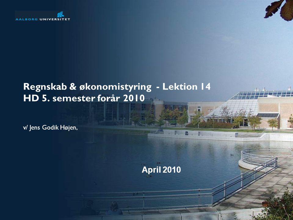 Regnskab & økonomistyring - Lektion 14 HD 5. semester forår 2010 v/ Jens Godik Højen, April 2010