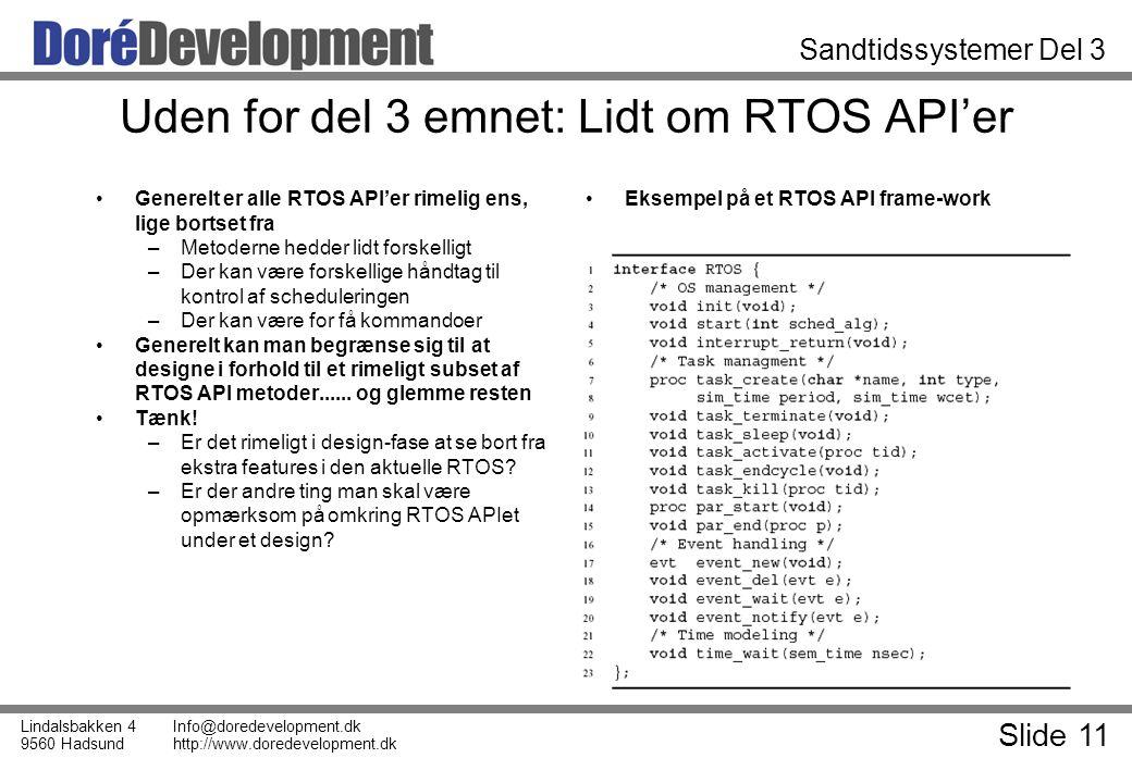 Slide 11 Lindalsbakken 4 9560 Hadsund Info@doredevelopment.dk http://www.doredevelopment.dk Sandtidssystemer Del 3 Uden for del 3 emnet: Lidt om RTOS API'er Generelt er alle RTOS API'er rimelig ens, lige bortset fra –Metoderne hedder lidt forskelligt –Der kan være forskellige håndtag til kontrol af scheduleringen –Der kan være for få kommandoer Generelt kan man begrænse sig til at designe i forhold til et rimeligt subset af RTOS API metoder......